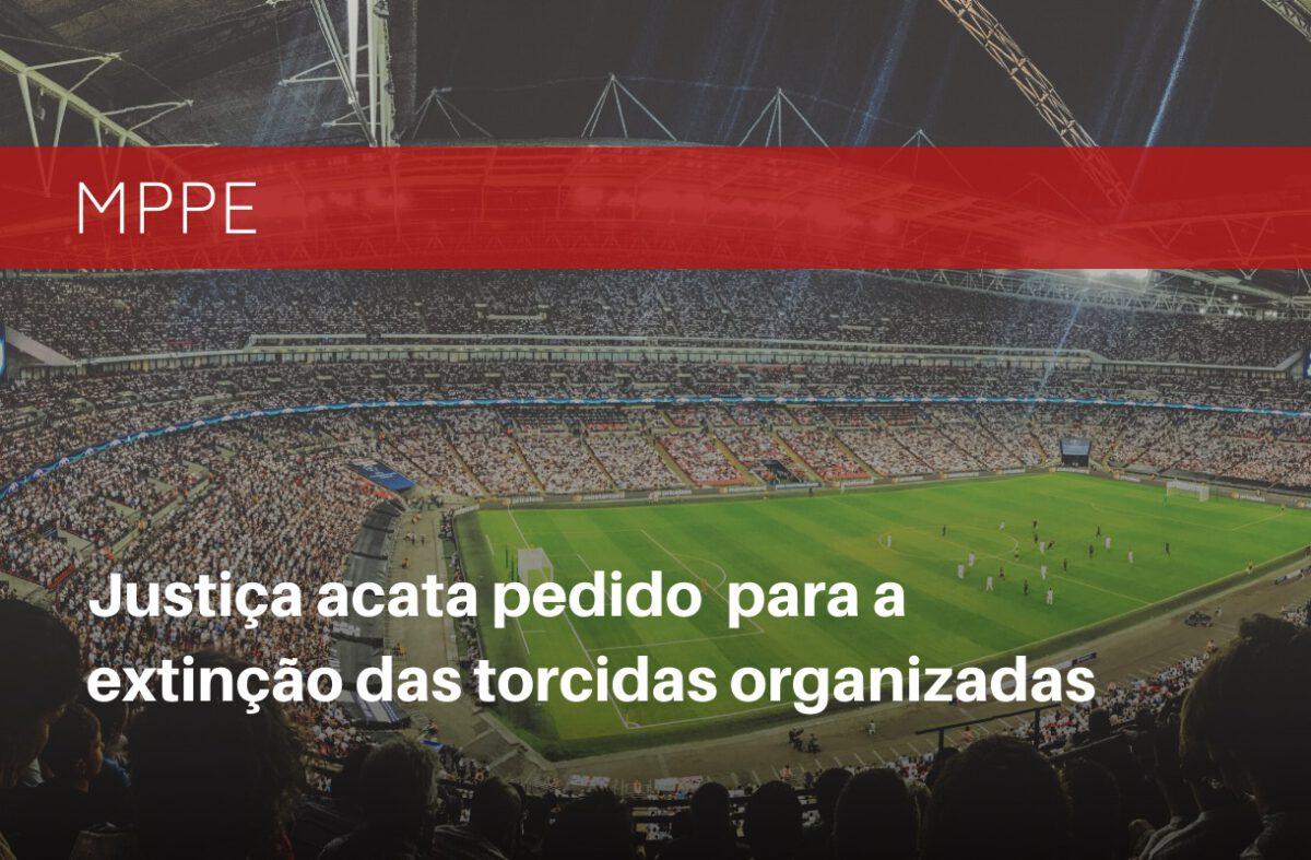 JUSTIÇA ACATA PEDIDO DO MPPE PARA A EXTINÇÃO DAS TORCIDAS ORGANIZADAS